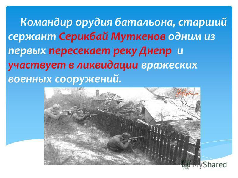Дороги войны Октябрь 1943 год. Командир орудия батальона, старший сержант Серикбай Муткенов одним из первых пересекает реку Днепр и участвует в ликвидации вражеских военных сооружений.