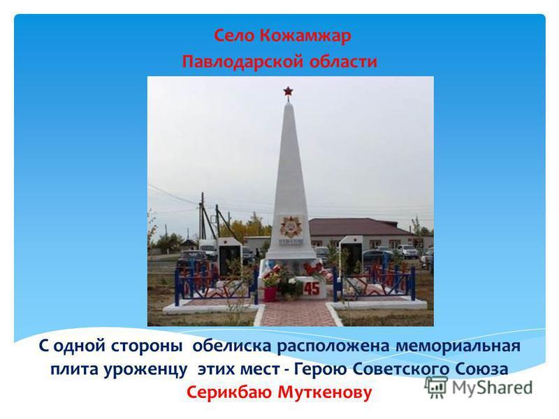 Село Кожамжар Павлодарской области С одной стороны обелиска расположена мемориальная плита уроженцу этих мест - Герою Советского Союза Серикбаю Муткенову