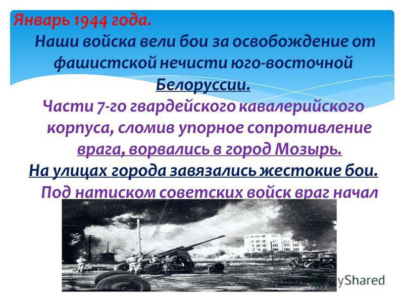 Январь 1944 года. Наши войска вели бои за освобождение от фашистской нечисти юго-восточной Белоруссии. Части 7-го гвардейского кавалерийского корпуса, сломив упорное сопротивление врага, ворвались в город Мозырь. На улицах города завязались жестокие