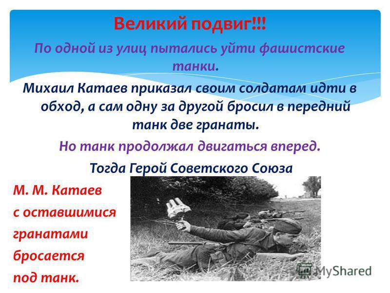 Великий подвиг!!! По одной из улиц пытались уйти фашистские танки. Михаил Катаев приказал своим солдатам идти в обход, а сам одну за другой бросил в передний танк две гранаты. Но танк продолжал двигаться вперед. Тогда Герой Советского Союза М. М. Кат
