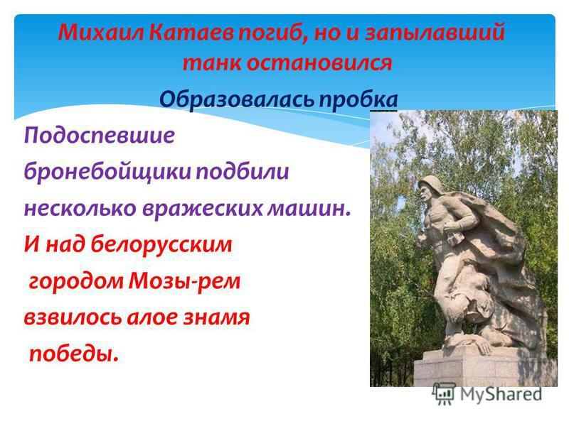 Михаил Катаев погиб, но и запылавший танк остановился Образовалась пробка Подоспевшие бронебойщики подбили несколько вражеских машин. И над белорусским городом Мозы-рем взвилось алое знамя победы.