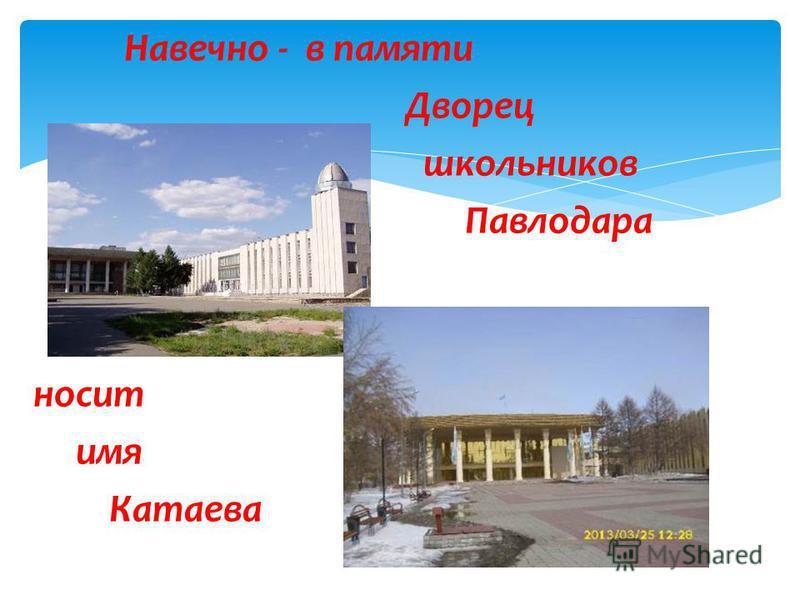 Навечно - в памяти Дворец школьников Павлодара носит имя Катаева