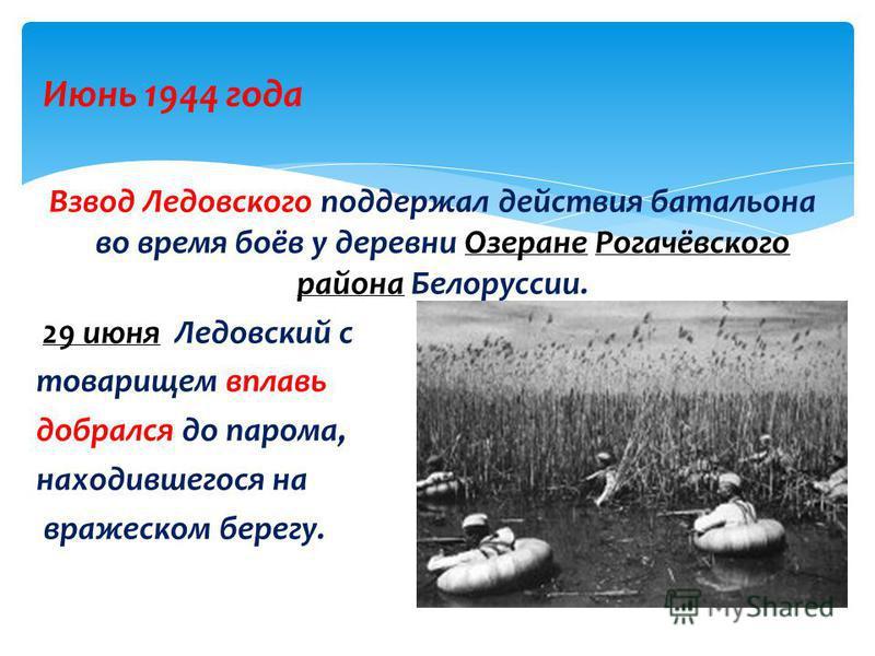 Июнь 1944 года Взвод Ледовского поддержал действия батальона во время боёв у деревни Озеране Рогачёвского района Белоруссии.Озеране Рогачёвского района 29 июня Ледовский с 29 июня товарищем вплавь добрался до парома, находившегося на вражеском берегу