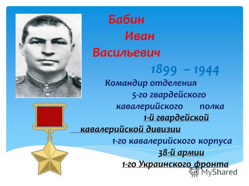 Бабин Иван Васильевич 1899 – 1944 Командир отделения 5-го гвардейского кавалерийского полка 1-й гвардейской кавалерийской дивизии 1-го кавалерийского корпуса 38-й армии 1-го Украинского фронта 1-й гвардейской кавалерийской дивизии 38-й армии 1-го Укр