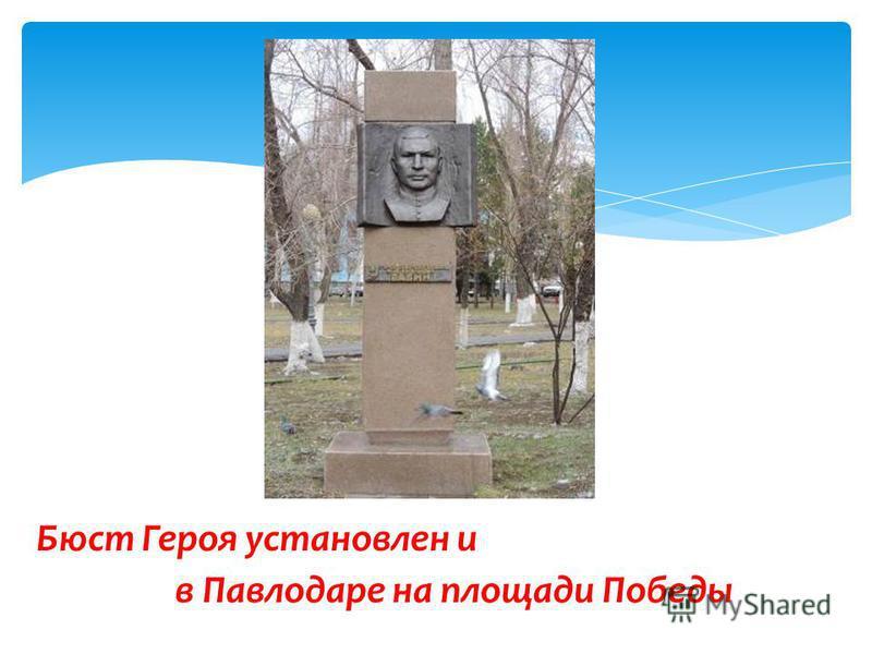 Бюст Героя установлен и в Павлодаре на площади Победы