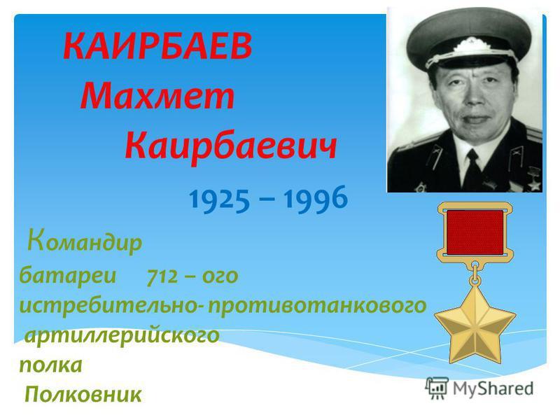 КАИРБАЕВ Махмет Каирбаевич 1925 – 1996 К омандир батареи 712 – ого истребительно- противотанкового артиллерийского полка Полковник