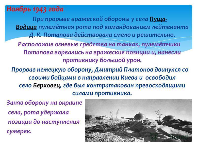Ноябрь 1943 года При прорыве вражеской обороны у села Пуща- Водица пулемётная рота под командованием лейтенанта Д. К. Потапова действовала смело и решительно.Пуща- Водица Расположив огневые средства на танках, пулемётчики Потапова ворвались на вражес