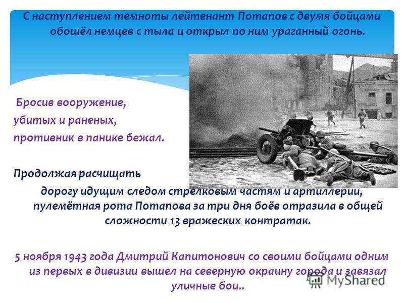 С наступлением темноты лейтенант Потапов с двумя бойцами обошёл немцев с тыла и открыл по ним ураганный огонь. Бросив вооружение, убитых и раненых, противник в панике бежал. Продолжая расчищать дорогу идущим следом стрелковым частям и артиллерии, пул