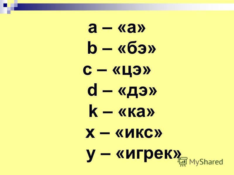 a – «а» b – «бэ» c – «це» d – «дэ» k – «ка» x – «икс» y – «игрек»