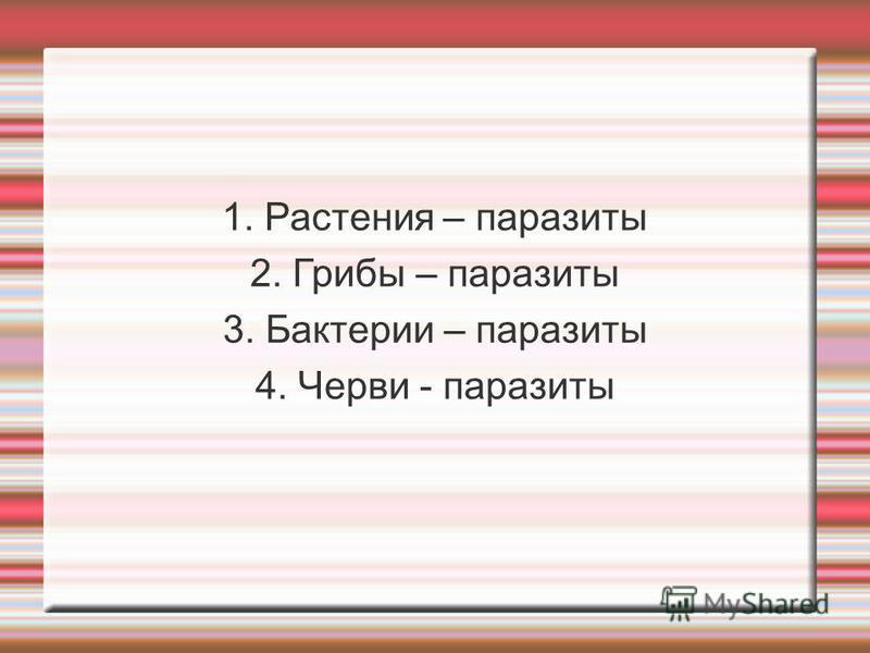 1. Растения – паразиты 2. Грибы – паразиты 3. Бактерии – паразиты 4. Черви - паразиты