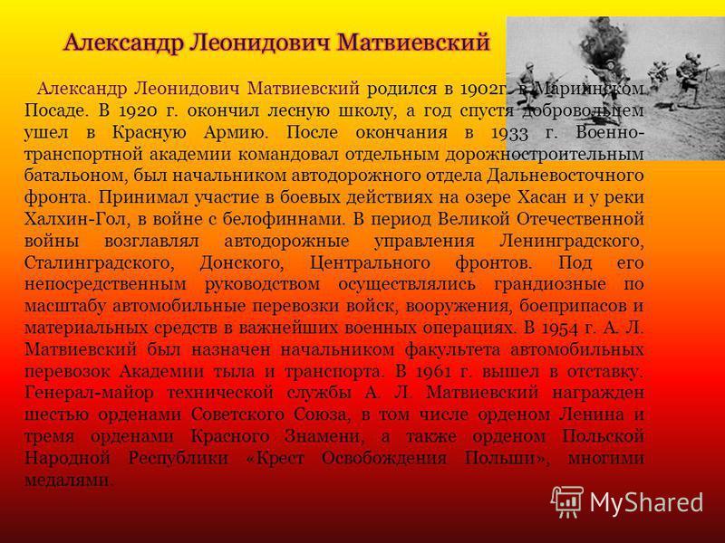 Александр Леонидович Матвиевский родился в 1902 г. в Мариинском Посаде. В 1920 г. окончил лесную школу, а год спустя добровольцем ушел в Красную Армию. После окончания в 1933 г. Военно- транспортной академии командовал отдельным дорожностроительным б