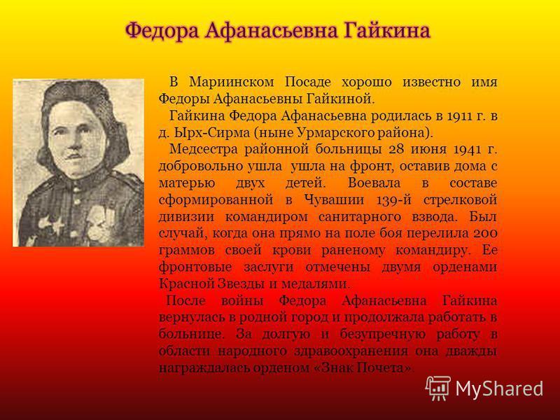 В Мариинском Посаде хорошо известно имя Федоры Афанасьевны Гайкиной. Гайкина Федора Афанасьевна родилась в 1911 г. в д. Ырх-Сирма (ныне Урмарского района). Медсестра районной больницы 28 июня 1941 г. добровольно ушла ушла на фронт, оставив дома с мат