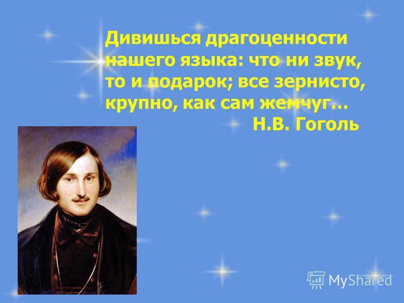 Дивишься драгоценности нашего языка: что ни звук, то и подарок; все зернисто, крупно, как сам жемчуг… Н.В. Гоголь