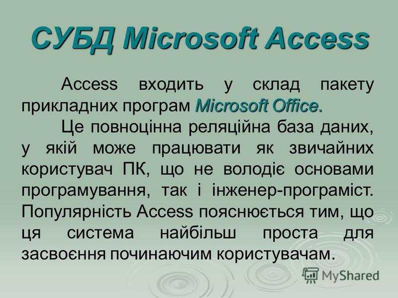 СУБД Microsoft Access Microsoft Office. Access входить у склад пакету прикладних програм Microsoft Office. Це повноцінна реляційна база даних, у якій може працювати як звичайних користувач ПК, що не володіє основами програмування, так і інженер-прогр