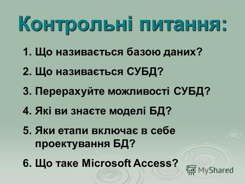 Контрольні питання: 1.Що називається базою даних? 2.Що називається СУБД? 3.Перерахуйте можливості СУБД? 4.Які ви знаєте моделі БД? 5.Яки етапи включає в себе проектування БД? 6.Що таке Microsoft Access?