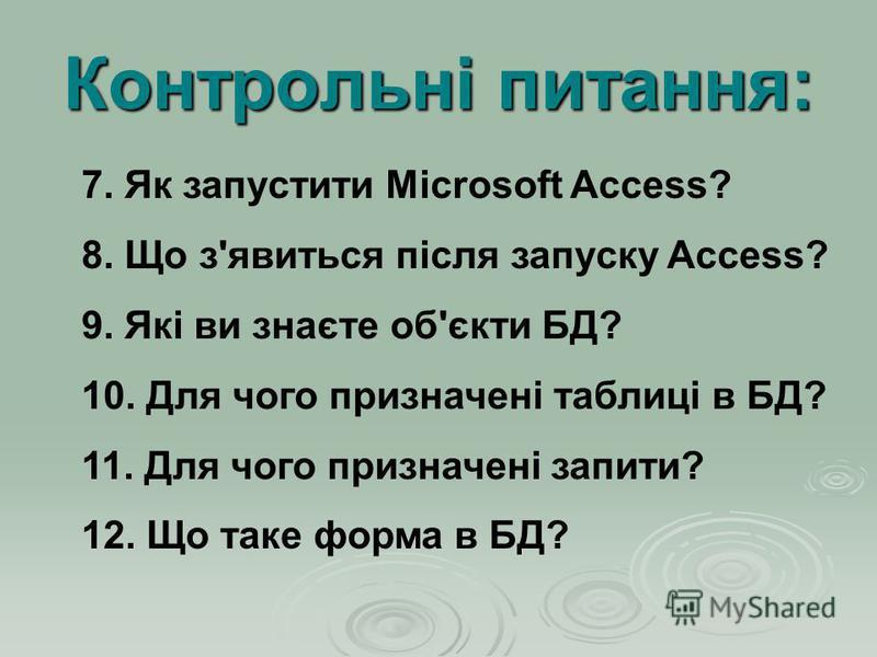 Контрольні питання: 7. Як запустити Microsoft Access? 8. Що з'явиться після запуску Access? 9. Які ви знаєте об'єкти БД? 10. Для чого призначені таблиці в БД? 11. Для чого призначені запити? 12. Що таке форма в БД?