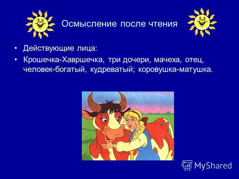 Осмысление после чтения Действующие лица: Крошечка-Хавршечка, три дочери, мачеха, отец, человек-богатый, кудреватый; коровушка-матушка.