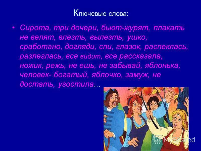 К лючевые слова: Сирота, три дочери, бьют-журят, плакать не велят, влезть, вылезть, ушко, сработано, догляди, спи, глазок, распеклась, разлеглась, все видит, все расскозала, ножик, режь, не ешь, не забывай, яблонька, человек- богатый, яблочко, замуж,