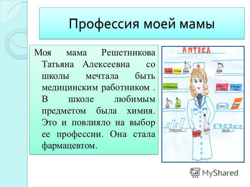 Профессия моей мамы Моя мама Решетникова Татьяна Алексеевна со школы мечтала быть медицинским работником. В школе любимым предметом была химия. Это и повлияло на выбор ее профессии. Она стала фармацевтом.