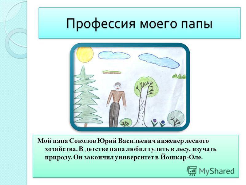 Профессия моего папы Мой папа Соколов Юрий Васильевич инженер лесного хозяйства. В детстве папа любил гулять в лесу, изучать природу. Он закончил университет в Йошкар-Оле.