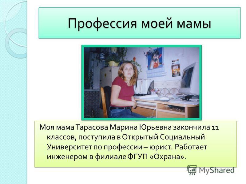 Профессия моей мамы Моя мама Тарасова Марина Юрьевна закончила 11 классов, поступила в Открытый Социальный Университет по профессии – юрист. Работает инженером в филиале ФГУП « Охрана ».