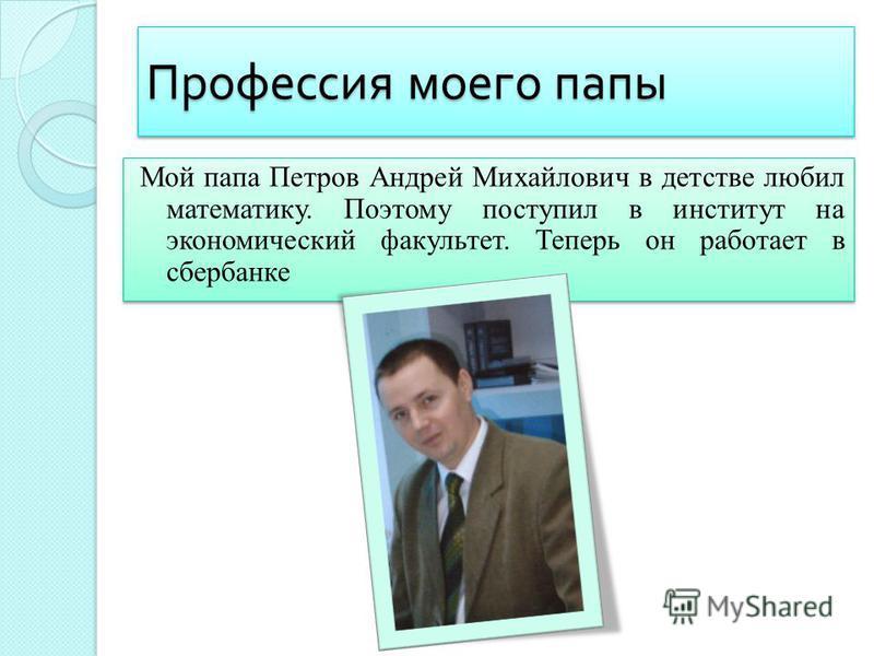 Профессия моего папы Мой папа Петров Андрей Михайлович в детстве любил математику. Поэтому поступил в институт на экономический факультет. Теперь он работает в сбербанке