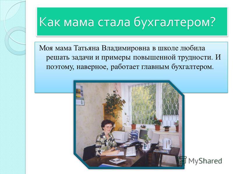 Как мама стала бухгалтером ? Моя мама Татьяна Владимировна в школе любила решать задачи и примеры повышенной трудности. И поэтому, наверное, работает главным бухгалтером.