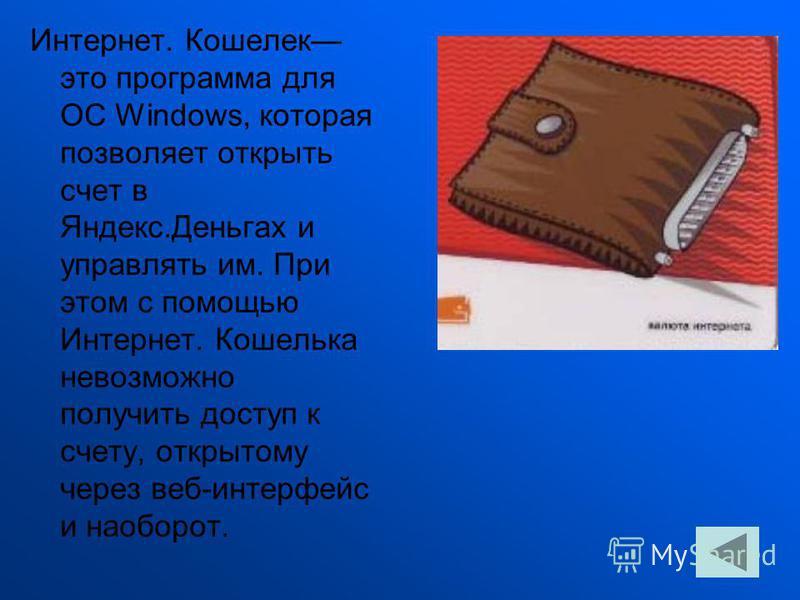 Интернет. Кошелек это программа для ОС Windows, которая позволяет открыть счет в Яндекс.Деньгах и управлять им. При этом с помощью Интернет. Кошелька невозможно получить доступ к счету, открытому через веб-интерфейс и наоборот.