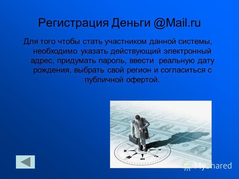 Регистрация Деньги @Mail.ru Для того чтобы стать участником данной системы, необходимо указать действующий электронный адрес, придумать пароль, ввести реальную дату рождения, выбрать свой регион и согласиться с публичной офертой.