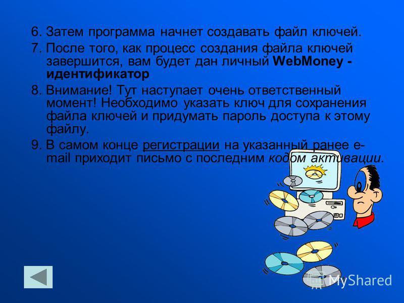 6. Затем программа начнет создавать файл ключей. 7. После того, как процесс создания файла ключей завершится, вам будет дан личный WebMoney - идентификатор 8. Внимание! Тут наступает очень ответственный момент! Необходимо указать ключ для сохранения