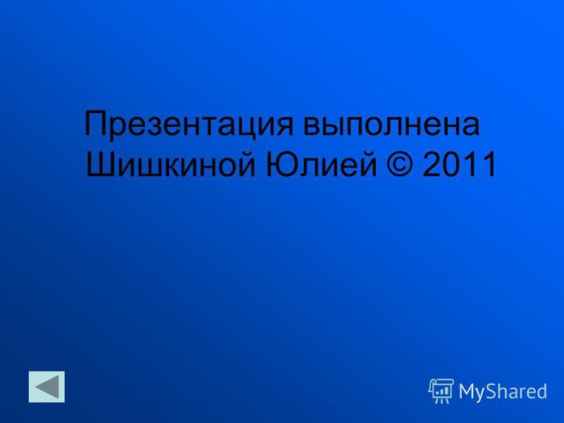 Презентация выполнена Шишкиной Юлией © 2011