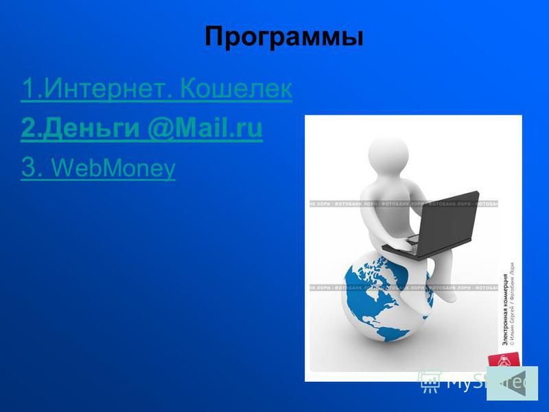 1.Интернет. Кошелек 2. Деньги @Mail.ru 3. WebMoney Программы