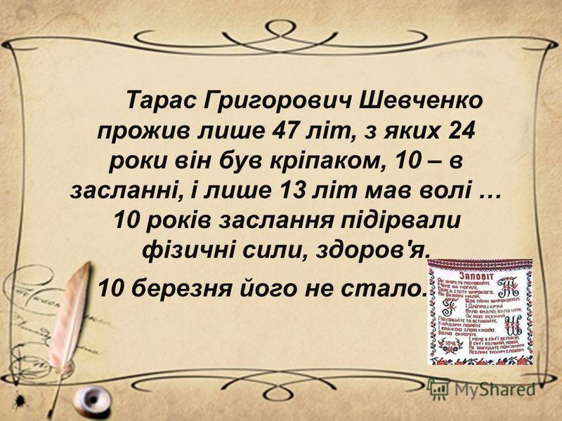 Тарас Григорович Шевченко прожив лише 47 літ, з яких 24 роки він був кріпаком, 10 – в засланні, і лише 13 літ мав волі … 10 років заслання підірвали фізичні сили, здоров'я. 10 березня його не стало.