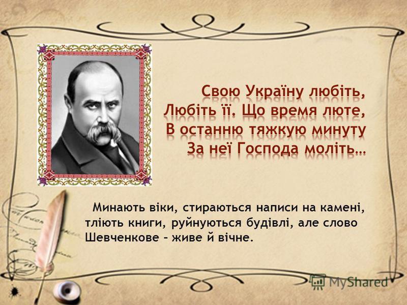 Минають віки, стираються написи на камені, тліють книги, руйнуються будівлі, але слово Шевченкове – живе й вічне.