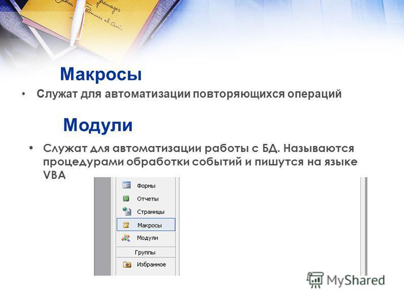 Макросы Служат для автоматизации повторяющихся операций Служат для автоматизации работы с БД. Называются процедурами обработки событий и пишутся на языке VBA Модули