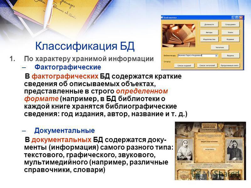 Классификация БД 1. По характеру хранимой информации –Фактографические В фактографических БД содержатся краткие сведения об описываемых объектах, представленные в строго определенном формате (например, в БД библиотеки о каждой книге хранятся библиогр