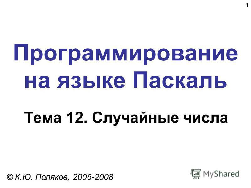 1 Программирование на языке Паскаль Тема 12. Случайные числа © К.Ю. Поляков, 2006-2008