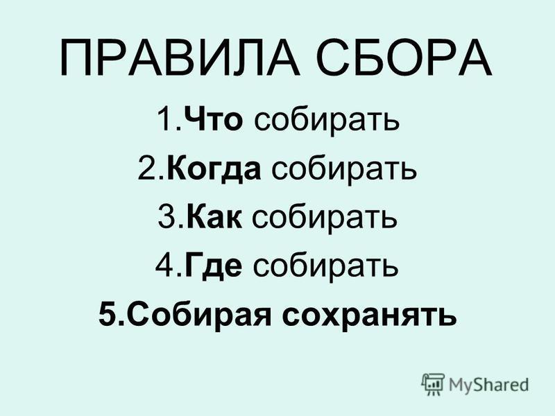ПРАВИЛА СБОРА 1. Что собирать 2. Когда собирать 3. Как собирать 4. Где собирать 5. Собирая сохранять