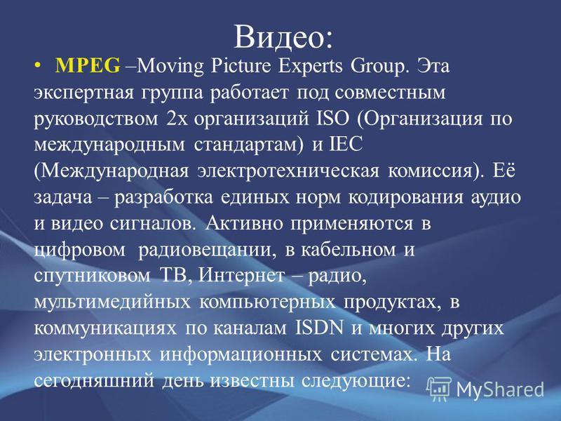 Видео: MPEG –Moving Picture Experts Group. Эта экспертная группа работает под совместным руководством 2 х организаций ISO (Организация по международным стандартам) и IEC (Международная электротехническая комиссия). Её задача – разработка единых норм