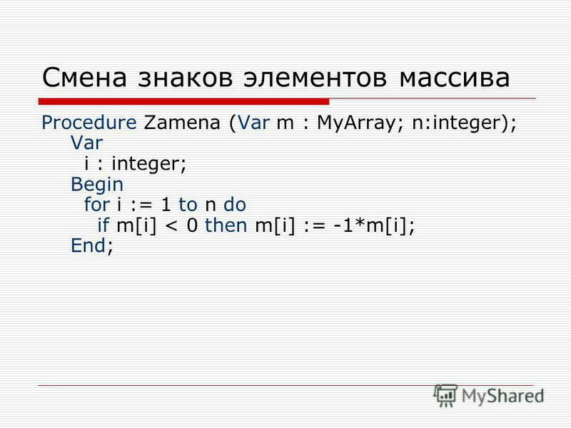 Смена знаков элементов массива Procedure Zamena (Var m : MyArray; n:integer); Var i : integer; Begin for i := 1 to n do if m[i] < 0 then m[i] := -1*m[i]; End;