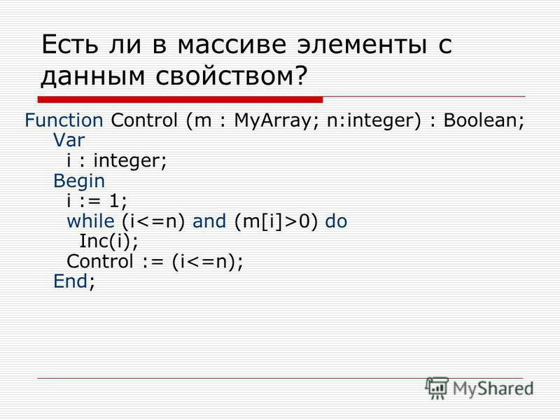Есть ли в массиве элементы с данным свойством? Function Control (m : MyArray; n:integer) : Boolean; Var i : integer; Begin i := 1; while (i 0) do Inc(i); Control := (i<=n); End;