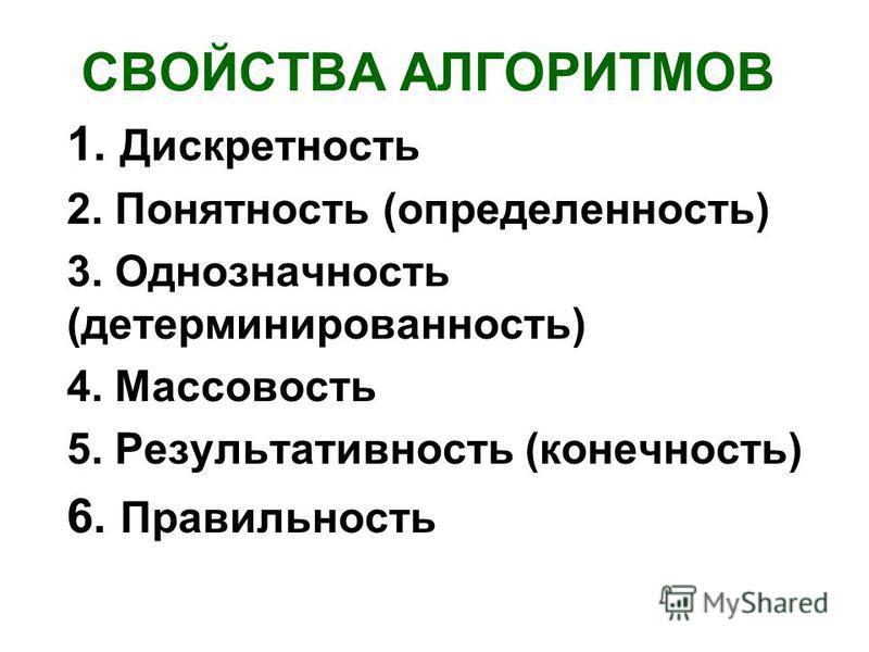 СВОЙСТВА АЛГОРИТМОВ 1. Дискретность 2. Понятность (определенность) 3. Однозначность (детерминированность) 4. Массовость 5. Результативность (конечность) 6. Правильность