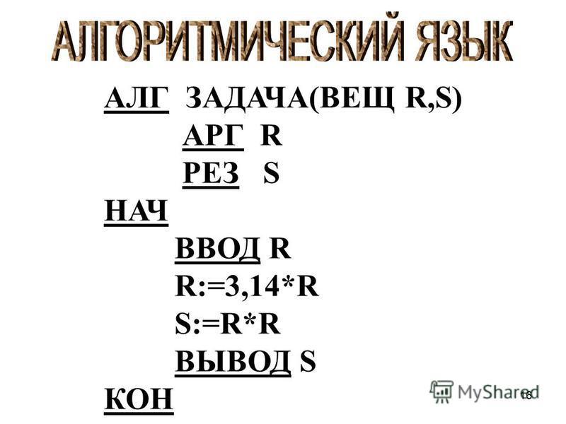 16 АЛГ ЗАДАЧА(ВЕЩ R,S) АРГ R РЕЗ S НАЧ ВВОД R R:=3,14*R S:=R*R ВЫВОД S КОН