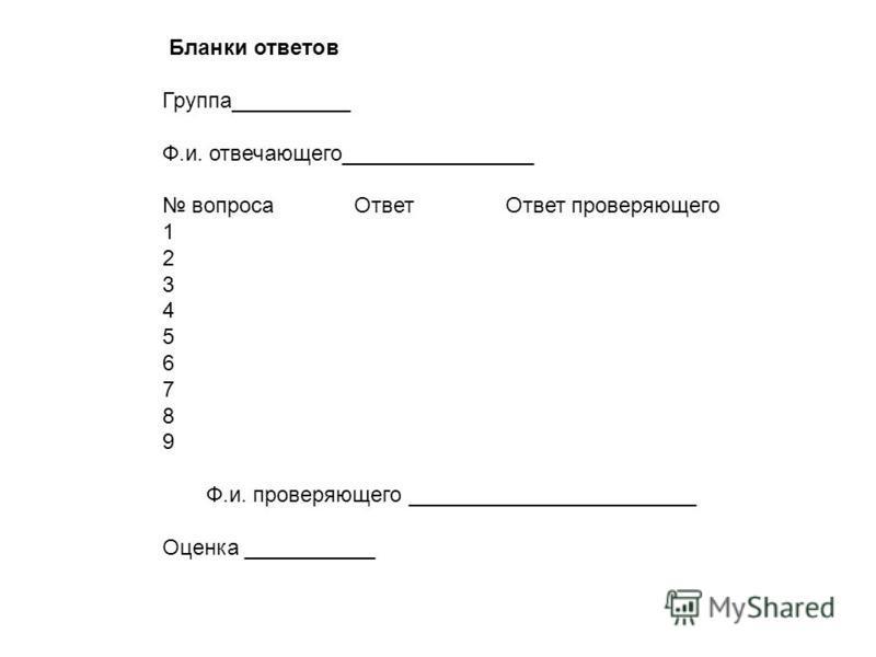 Бланки ответов Группа__________ Ф.и. отвечающего________________ вопроса Ответ Ответ проверяющего 1 2 3 4 5 6 7 8 9 Ф.и. проверяющего ________________________ Оценка ___________