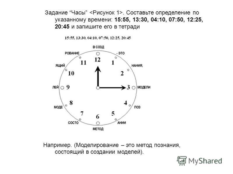 Задание Часы <Рисунок 1>. Составьте определение по указанному времени: 15:55, 13:30, 04:10, 07:50, 12:25, 20:45 и запишите его в тетради Например. (Моделирование – это метод познания, состоящий в создании моделей).