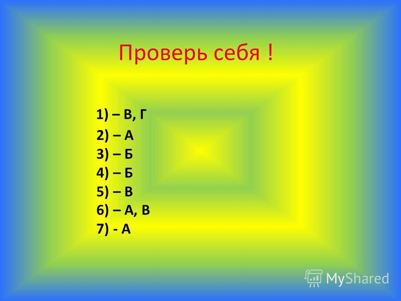 Проверь себя ! 1) – В, Г 2) – А 3) – Б 4) – Б 5) – В 6) – А, В 7) - А