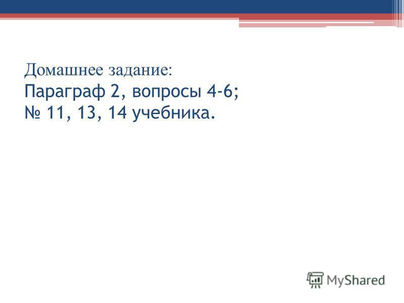 Домашнее задание: Параграф 2, вопросы 4-6; 11, 13, 14 учебника.