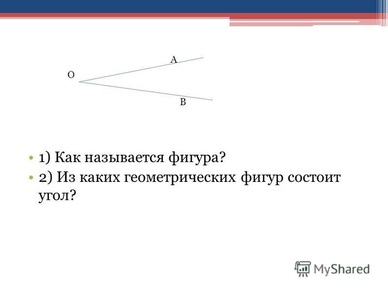 1) Как называется фигура? 2) Из каких геометрических фигур состоит угол? О А В