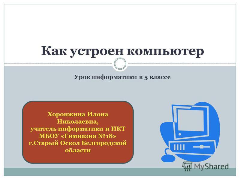 Как устроен компьютер Урок информатики в 5 классе Хоронжина Илона Николаевна, учитель информатики и ИКТ МБОУ «Гимназия 18» г.Старый Оскол Белгородской области