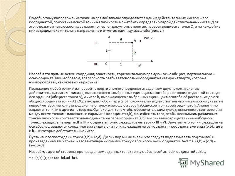 Подобно тому как положение точки на прямой вполне определяется одним действительным числом – его координатой, положение всякой точки на плоскости может быть определено парой действительных чисел. Для этого возьмем на плоскости две взаимно перпендикул